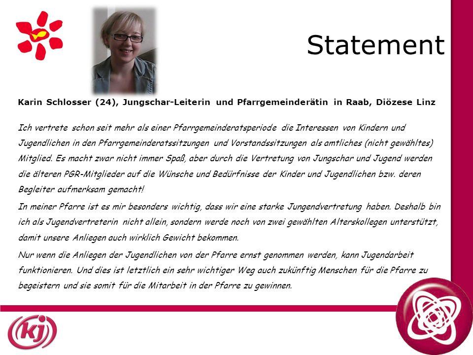 Statement Karin Schlosser (24), Jungschar-Leiterin und Pfarrgemeinderätin in Raab, Diözese Linz Ich vertrete schon seit mehr als einer Pfarrgemeinderatsperiode die Interessen von Kindern und Jugendlichen in den Pfarrgemeinderatssitzungen und Vorstandssitzungen als amtliches (nicht gewähltes) Mitglied.