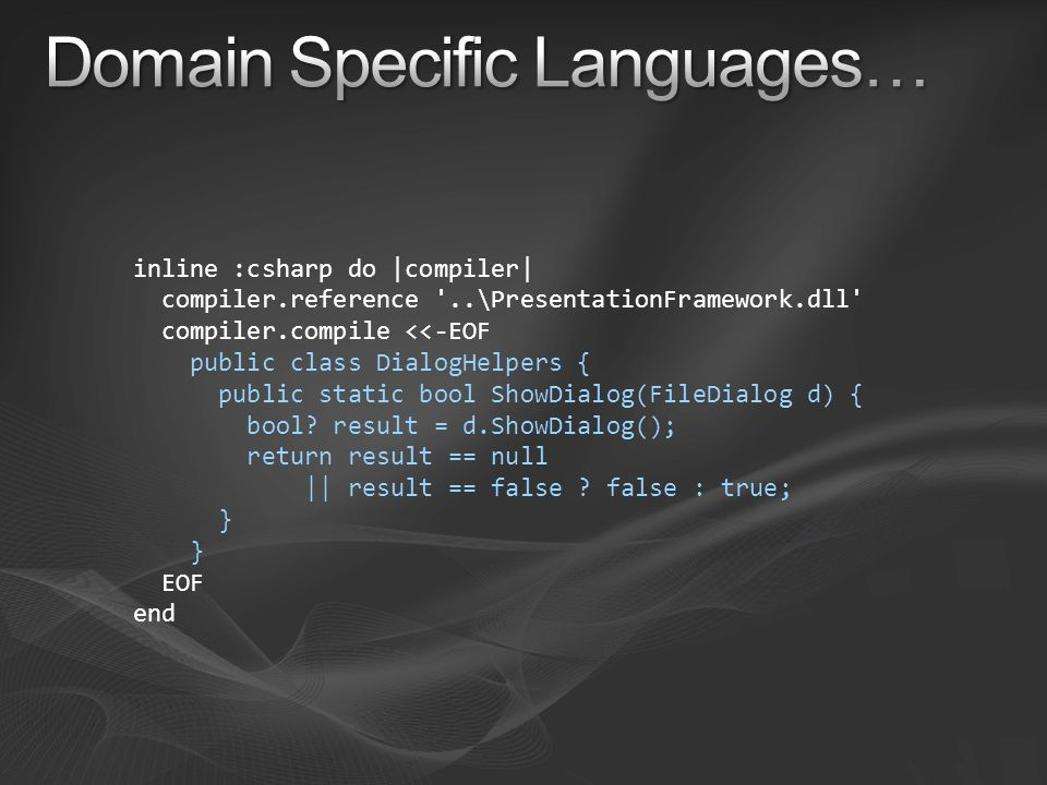 inline :csharp do |compiler| compiler.reference '..\PresentationFramework.dll' compiler.compile <<-EOF public class DialogHelpers { public static bool