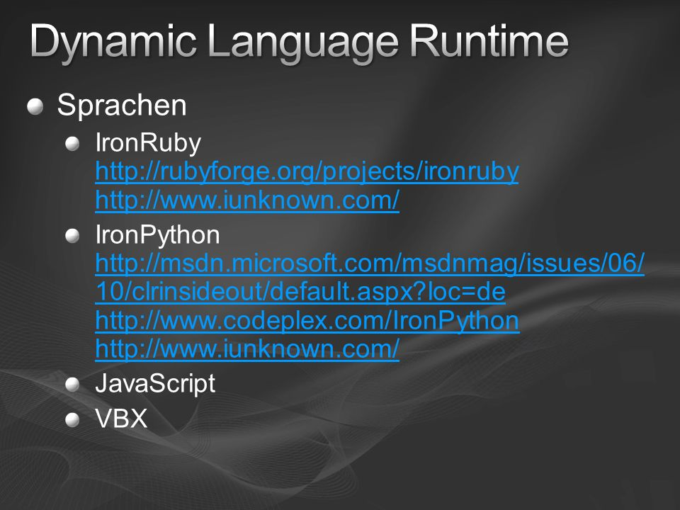 Sprachen IronRuby http://rubyforge.org/projects/ironruby http://www.iunknown.com/ http://rubyforge.org/projects/ironruby http://www.iunknown.com/ IronPython http://msdn.microsoft.com/msdnmag/issues/06/ 10/clrinsideout/default.aspx?loc=de http://www.codeplex.com/IronPython http://www.iunknown.com/ http://msdn.microsoft.com/msdnmag/issues/06/ 10/clrinsideout/default.aspx?loc=de http://www.codeplex.com/IronPython http://www.iunknown.com/ JavaScript VBX