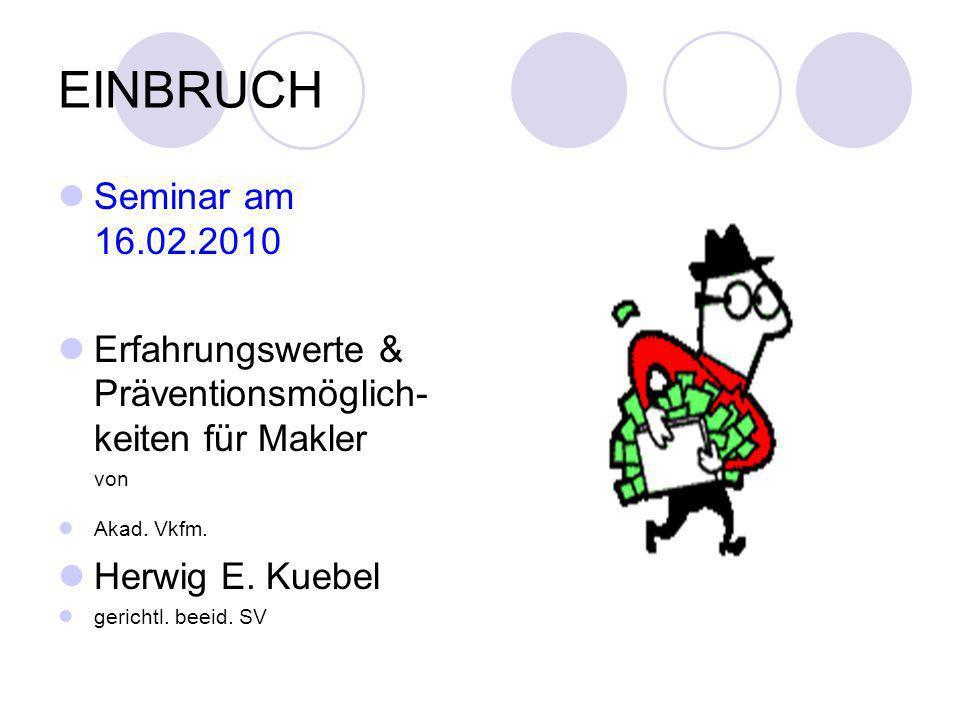 EINBRUCH Seminar am 16.02.2010 Erfahrungswerte & Präventionsmöglich- keiten für Makler von Akad. Vkfm. Herwig E. Kuebel gerichtl. beeid. SV