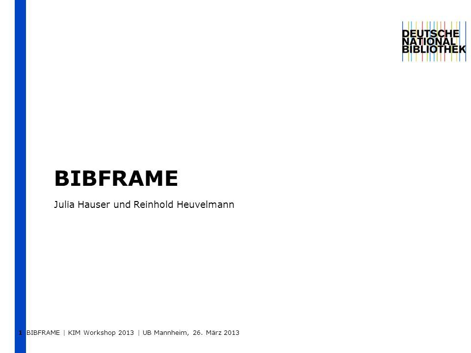 BIBFRAME Julia Hauser und Reinhold Heuvelmann BIBFRAME | KIM Workshop 2013 | UB Mannheim, 26. März 2013 1