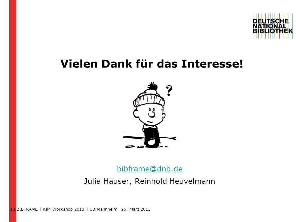 BIBFRAME | KIM Workshop 2013 | UB Mannheim, 26. März 2013 12 Vielen Dank für das Interesse! bibframe@dnb.de bibframe@dnb.de Julia Hauser, Reinhold Heu