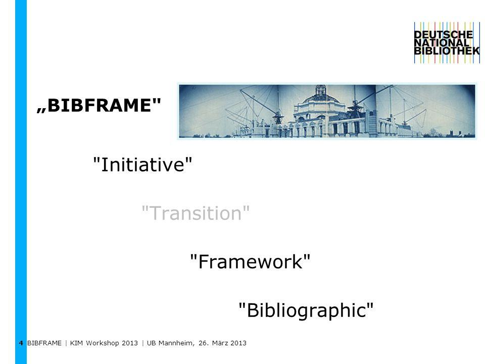 BIBFRAME | KIM Workshop 2013 | UB Mannheim, 26. März 2013 4 BIBFRAME