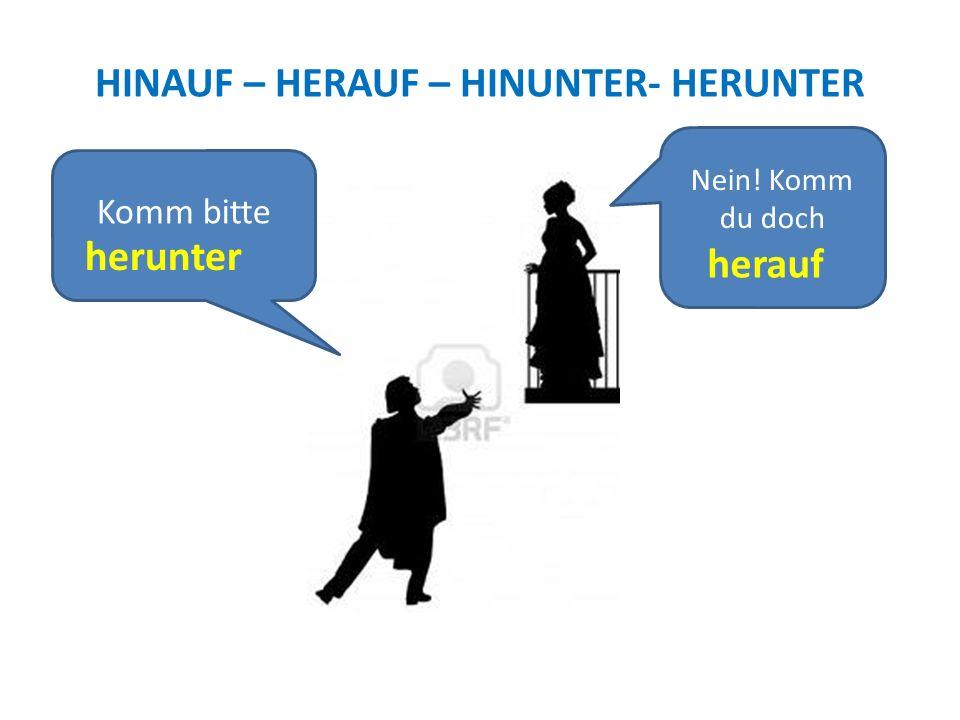 HINAUF – HERAUF – HINUNTER- HERUNTER Komm bitte Nein! Komm du doch herunter herauf