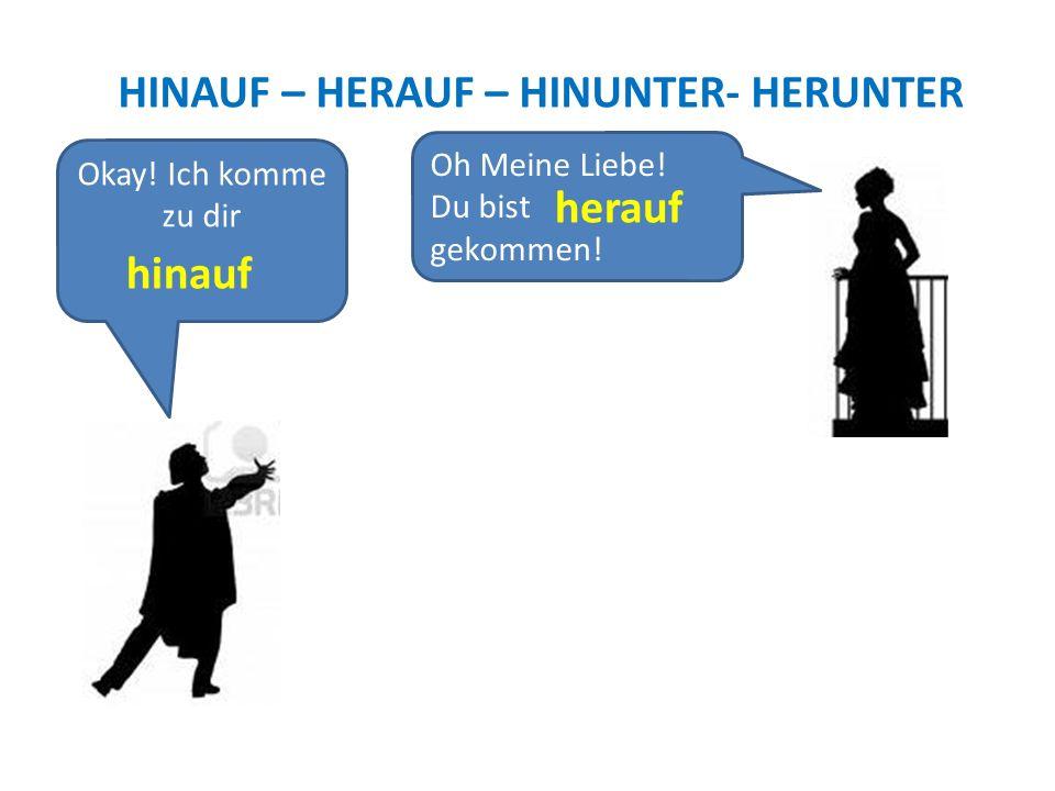 HINAUF – HERAUF – HINUNTER- HERUNTER Okay! Ich komme zu dir ! hinauf Oh Meine Liebe! Du bist gekommen! herauf