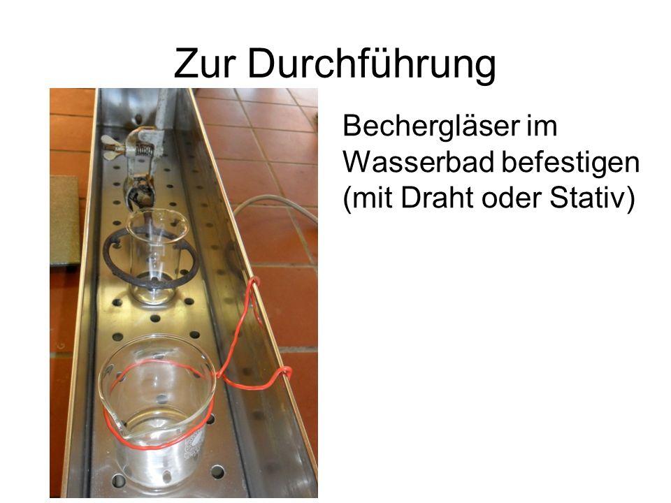 Zur Durchführung Bechergläser im Wasserbad befestigen (mit Draht oder Stativ)