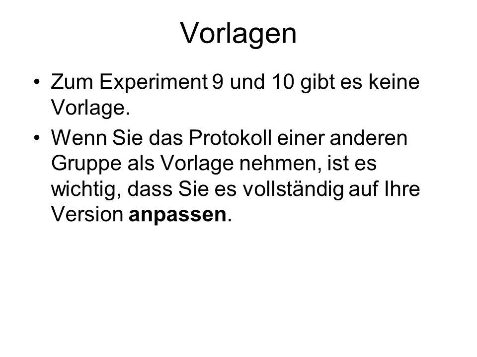 Vorlagen Zum Experiment 9 und 10 gibt es keine Vorlage. Wenn Sie das Protokoll einer anderen Gruppe als Vorlage nehmen, ist es wichtig, dass Sie es vo