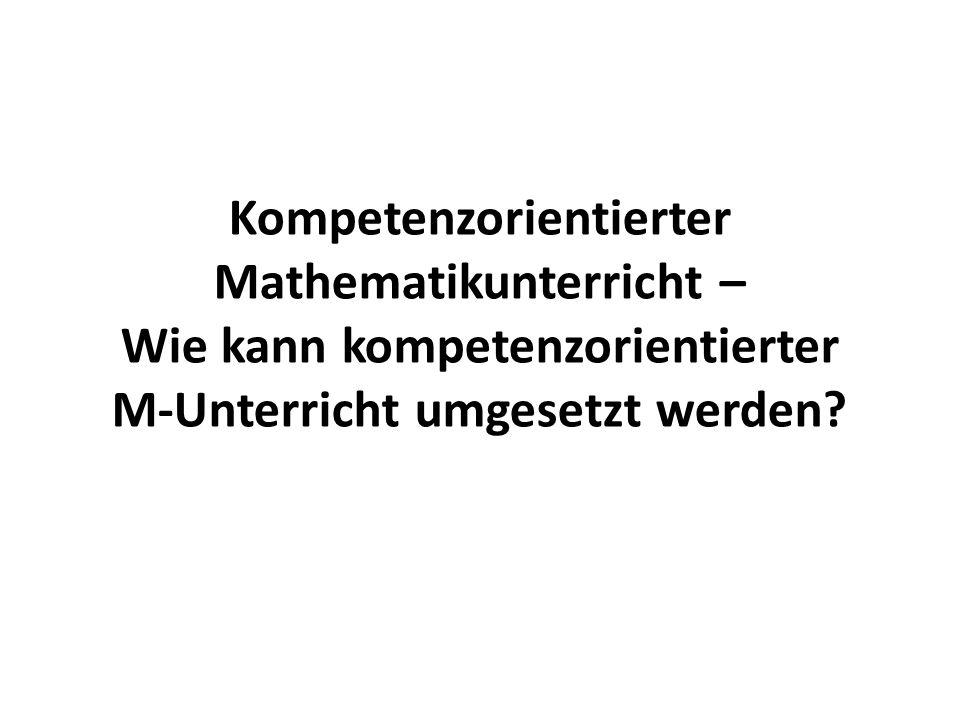 Kompetenzorientierter Mathematikunterricht – Wie kann kompetenzorientierter M-Unterricht umgesetzt werden?