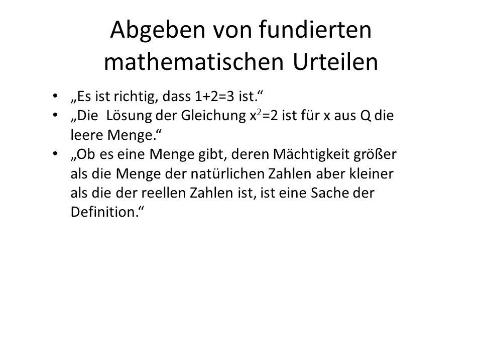 Abgeben von fundierten mathematischen Urteilen Es ist richtig, dass 1+2=3 ist. Die Lösung der Gleichung x 2 =2 ist für x aus Q die leere Menge. Ob es