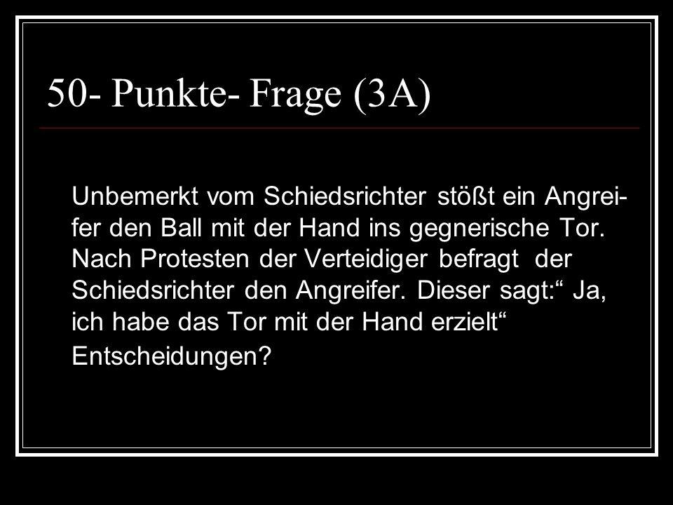 50- Punkte- Frage (3A) Unbemerkt vom Schiedsrichter stößt ein Angrei- fer den Ball mit der Hand ins gegnerische Tor. Nach Protesten der Verteidiger be