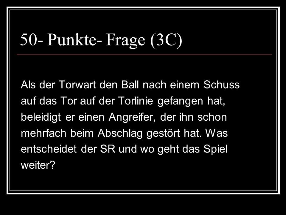 50- Punkte- Frage (3C) Als der Torwart den Ball nach einem Schuss auf das Tor auf der Torlinie gefangen hat, beleidigt er einen Angreifer, der ihn sch