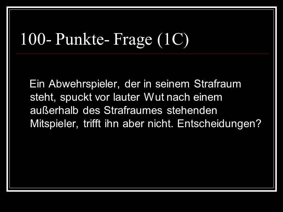 100- Punkte- Frage (1C) Ein Abwehrspieler, der in seinem Strafraum steht, spuckt vor lauter Wut nach einem außerhalb des Strafraumes stehenden Mitspie
