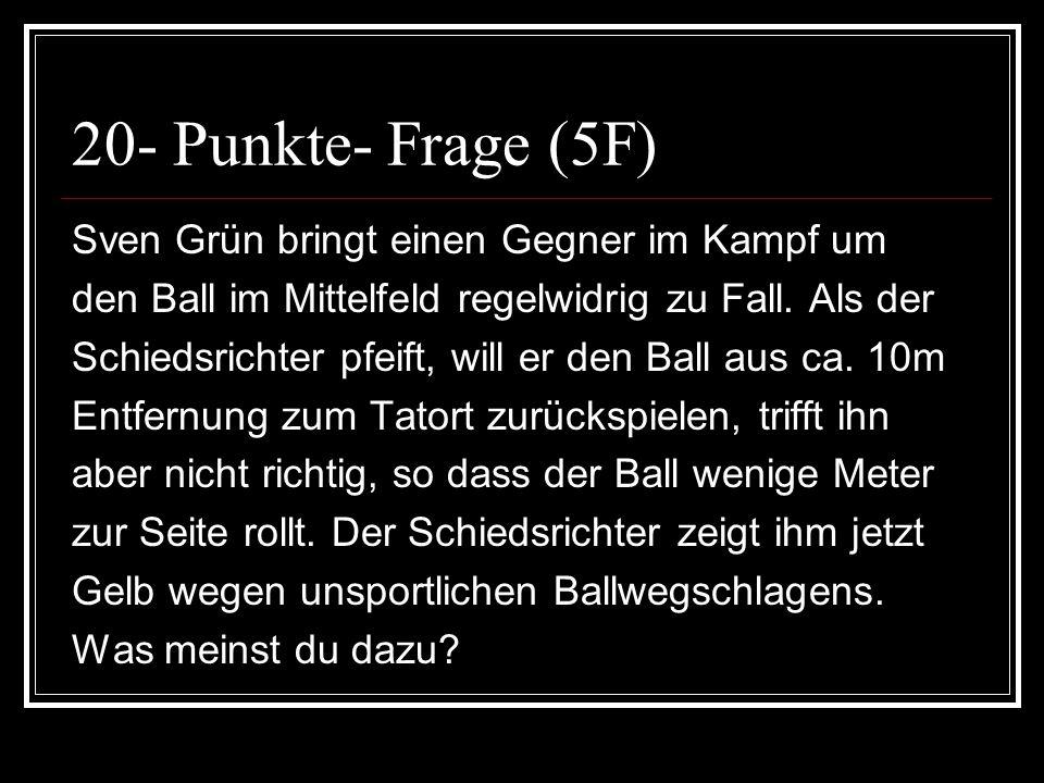 20- Punkte- Frage (5F) Sven Grün bringt einen Gegner im Kampf um den Ball im Mittelfeld regelwidrig zu Fall. Als der Schiedsrichter pfeift, will er de