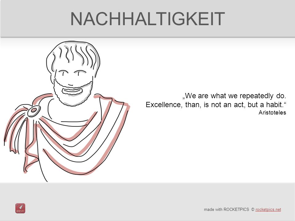 made with ROCKETPICS © rocketpics.netrocketpics.net NACHHALTIGKEIT We are what we repeatedly do. Excellence, than, is not an act, but a habit. Aristot