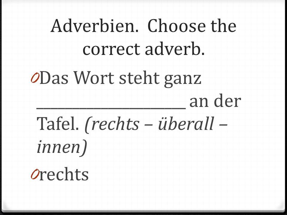 Adverbien. Choose the correct adverb. 0 Das Wort steht ganz _____________________ an der Tafel. (rechts – überall – innen) 0 rechts