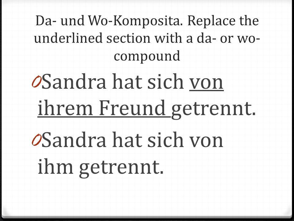 Da- und Wo-Komposita. Replace the underlined section with a da- or wo- compound 0 Sandra hat sich von ihrem Freund getrennt. 0 Sandra hat sich von ihm