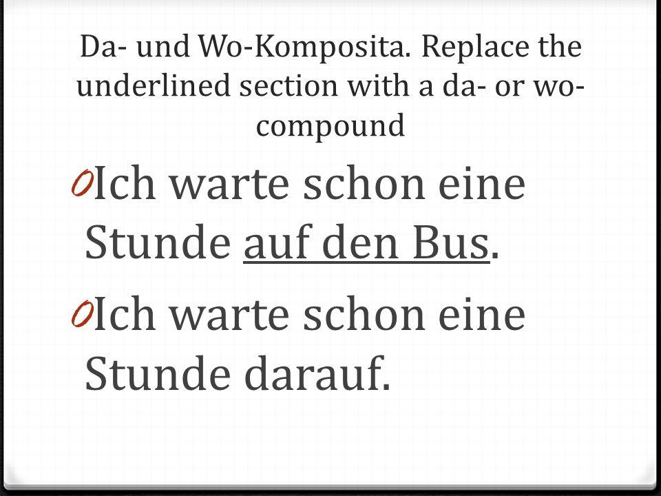 Da- und Wo-Komposita. Replace the underlined section with a da- or wo- compound 0 Ich warte schon eine Stunde auf den Bus. 0 Ich warte schon eine Stun