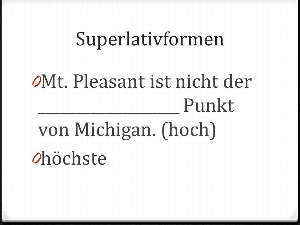 Superlativformen 0 Mt. Pleasant ist nicht der ___________________ Punkt von Michigan. (hoch) 0 höchste