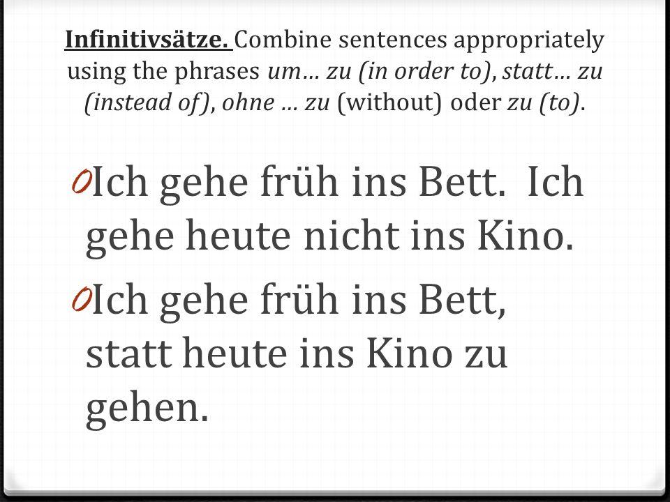 Infinitivsätze. Combine sentences appropriately using the phrases um… zu (in order to), statt… zu (instead of), ohne … zu (without) oder zu (to). 0 Ic