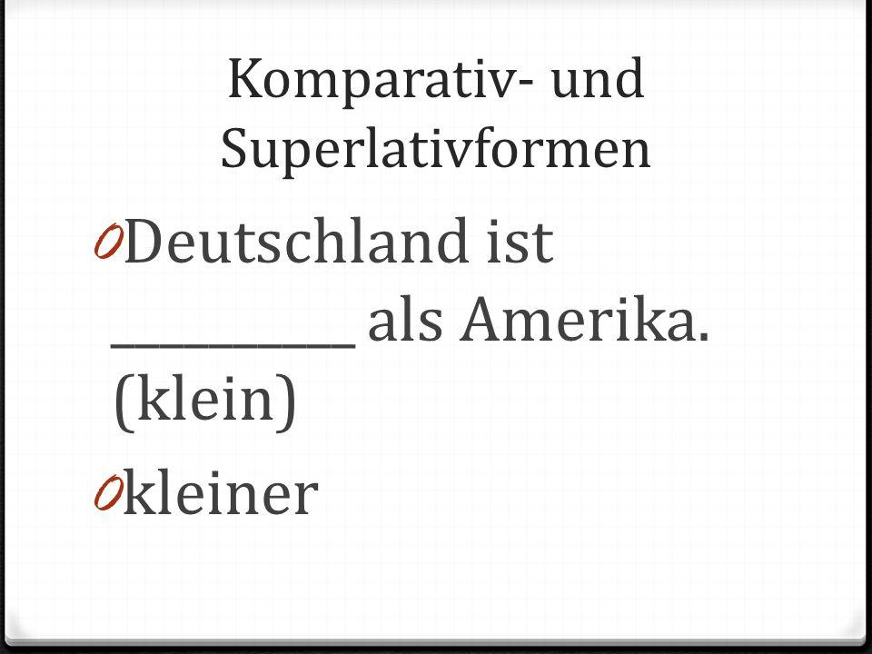 Komparativ- und Superlativformen 0 Deutschland ist __________ als Amerika. (klein) 0 kleiner