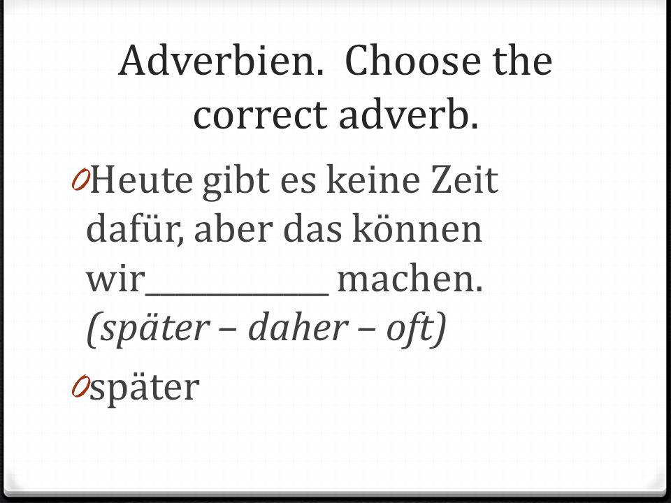 Adverbien. Choose the correct adverb. 0 Heute gibt es keine Zeit dafür, aber das können wir____________ machen. (später – daher – oft) 0 später
