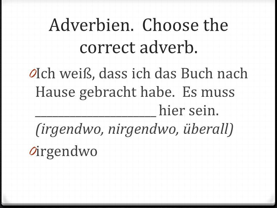 Adverbien. Choose the correct adverb. 0 Ich weiß, dass ich das Buch nach Hause gebracht habe. Es muss _____________________ hier sein. (irgendwo, nirg