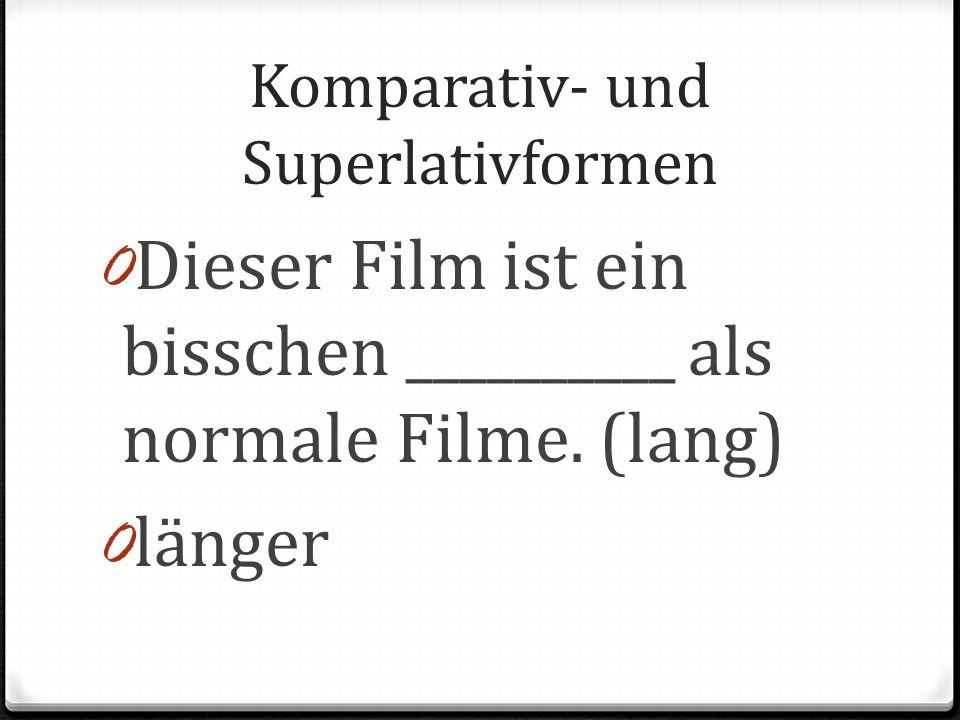 Komparativ- und Superlativformen 0 Dieser Film ist ein bisschen __________ als normale Filme. (lang) 0 länger