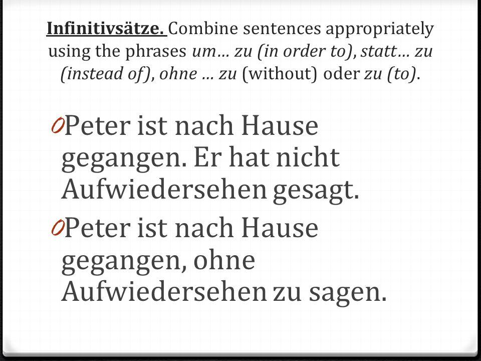 Infinitivsätze. Combine sentences appropriately using the phrases um… zu (in order to), statt… zu (instead of), ohne … zu (without) oder zu (to). 0 Pe