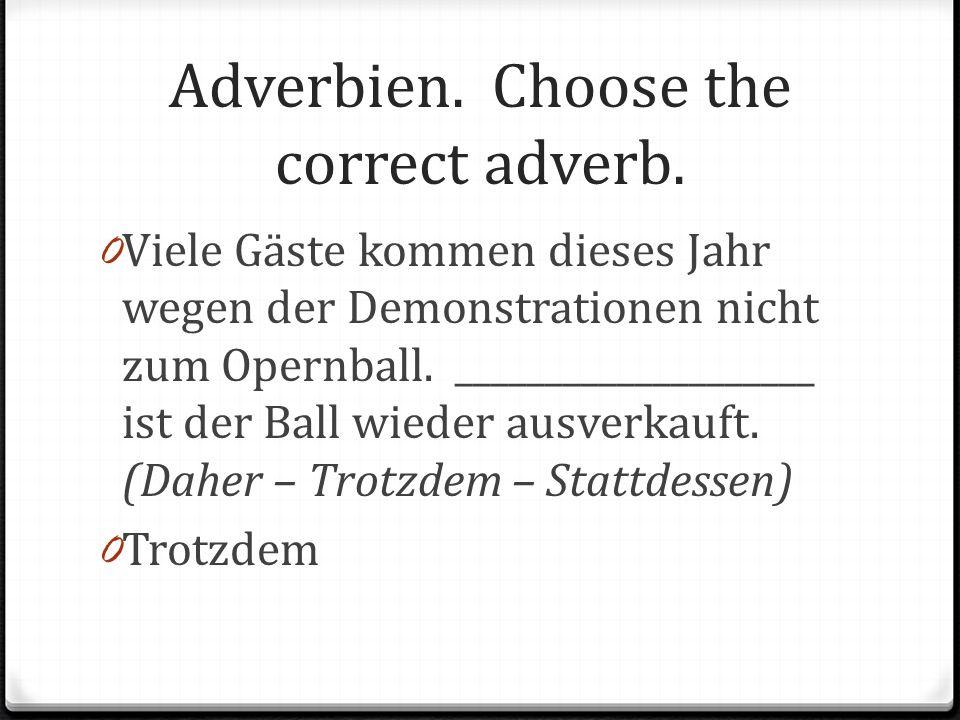 Adverbien. Choose the correct adverb. 0 Viele Gäste kommen dieses Jahr wegen der Demonstrationen nicht zum Opernball. ____________________ ist der Bal