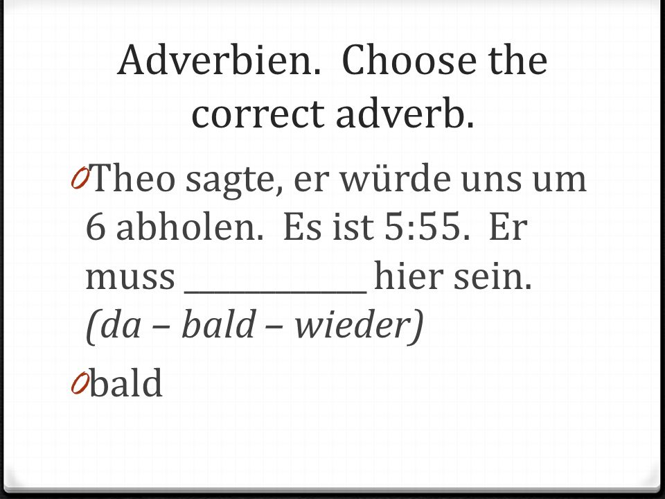 Adverbien. Choose the correct adverb. 0 Theo sagte, er würde uns um 6 abholen. Es ist 5:55. Er muss ____________ hier sein. (da – bald – wieder) 0 bal