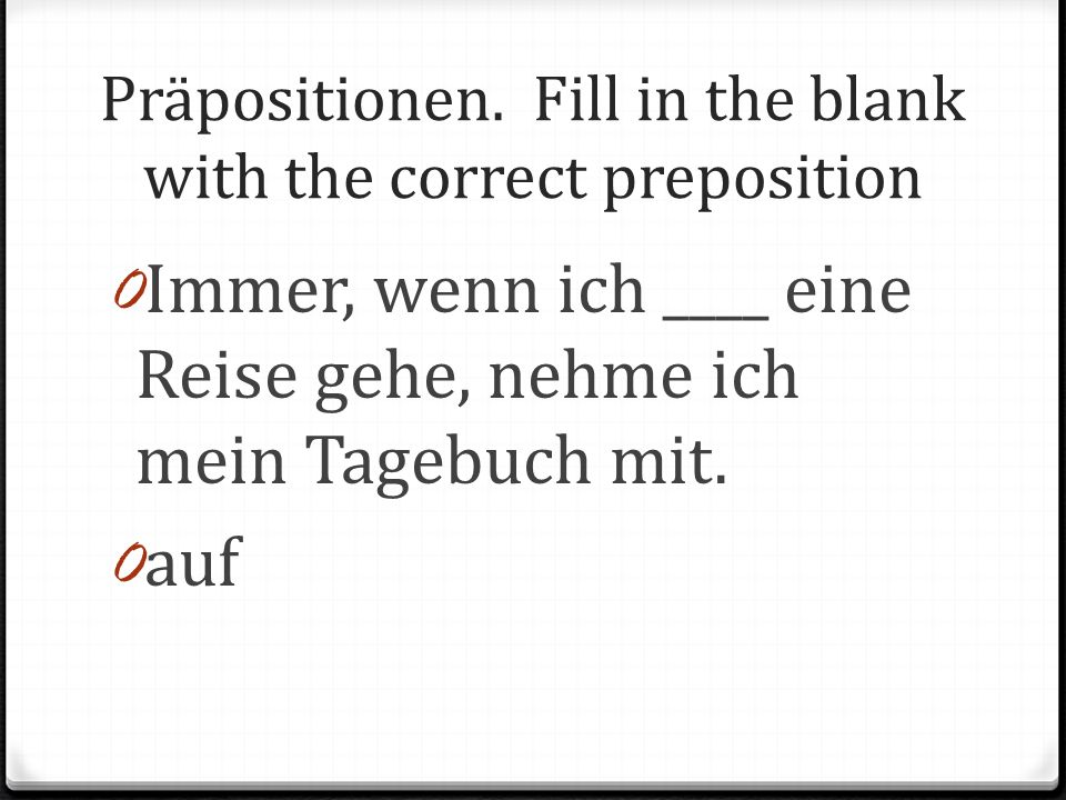 Präpositionen. Fill in the blank with the correct preposition 0 Immer, wenn ich ____ eine Reise gehe, nehme ich mein Tagebuch mit. 0 auf