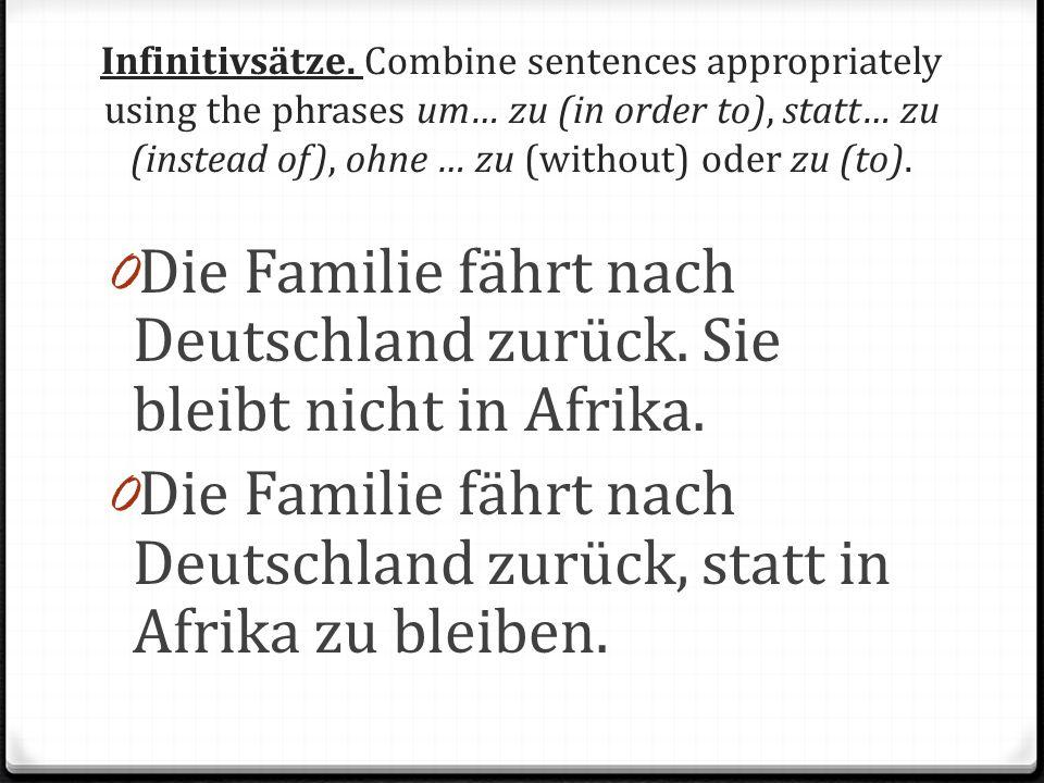 Infinitivsätze. Combine sentences appropriately using the phrases um… zu (in order to), statt… zu (instead of), ohne … zu (without) oder zu (to). 0 Di