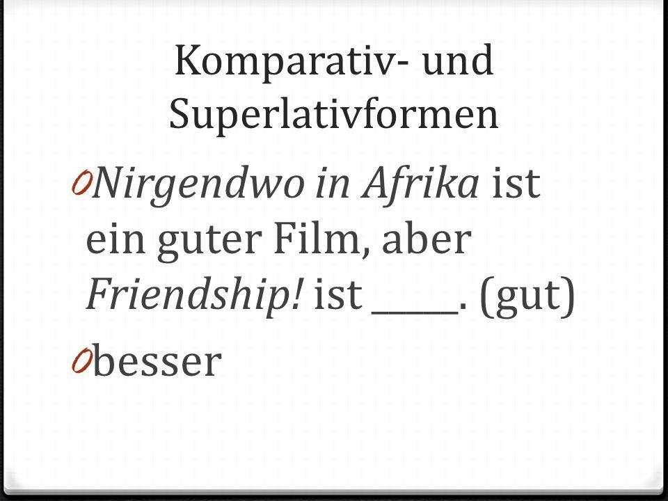 Komparativ- und Superlativformen 0 Nirgendwo in Afrika ist ein guter Film, aber Friendship! ist _____. (gut) 0 besser