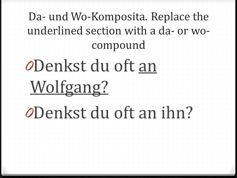 Da- und Wo-Komposita. Replace the underlined section with a da- or wo- compound 0 Denkst du oft an Wolfgang? 0 Denkst du oft an ihn?