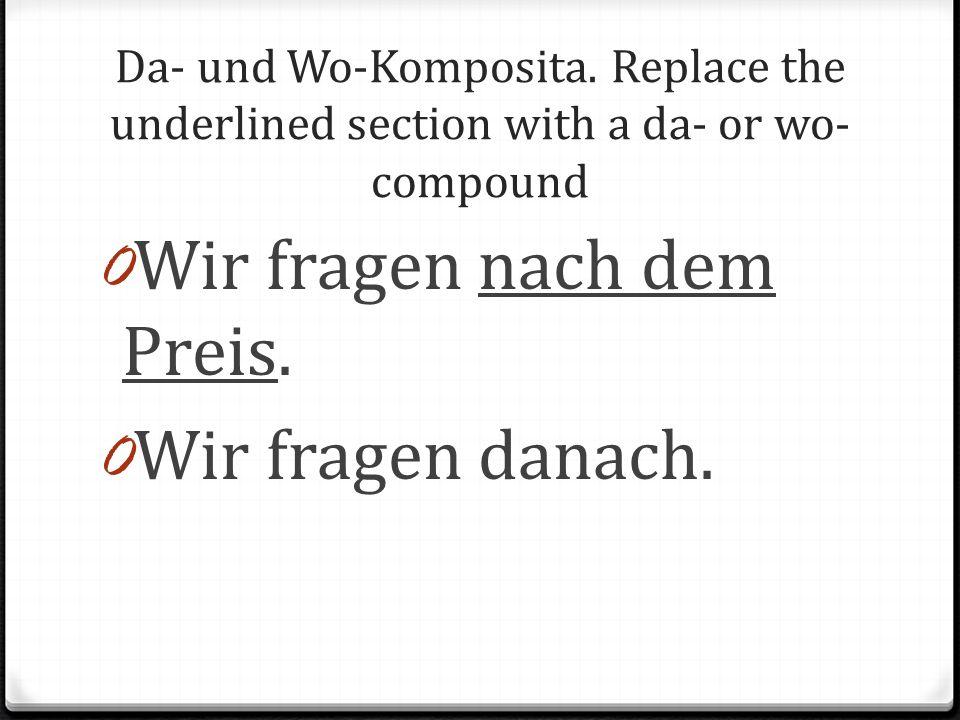 Da- und Wo-Komposita. Replace the underlined section with a da- or wo- compound 0 Wir fragen nach dem Preis. 0 Wir fragen danach.