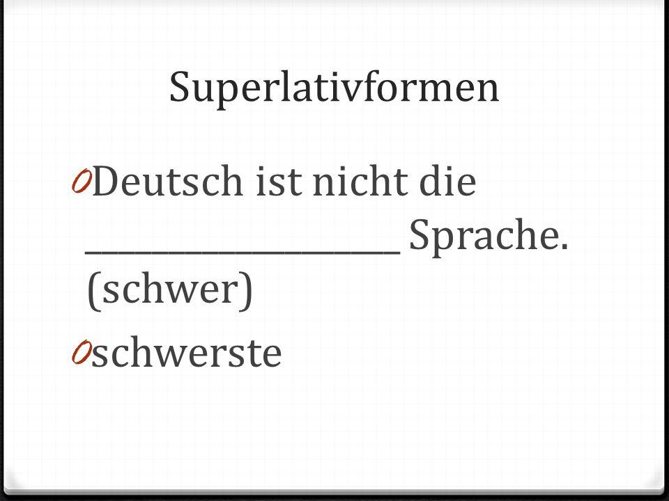Superlativformen 0 Deutsch ist nicht die ___________________ Sprache. (schwer) 0 schwerste