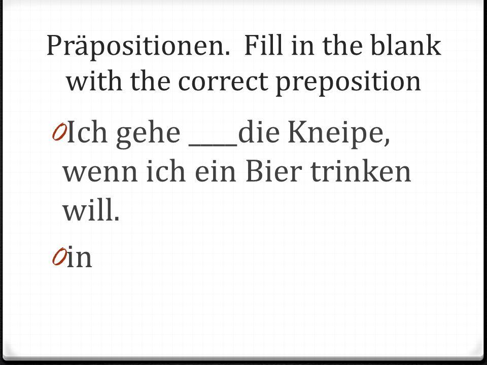 Präpositionen. Fill in the blank with the correct preposition 0 Ich gehe ____die Kneipe, wenn ich ein Bier trinken will. 0 in