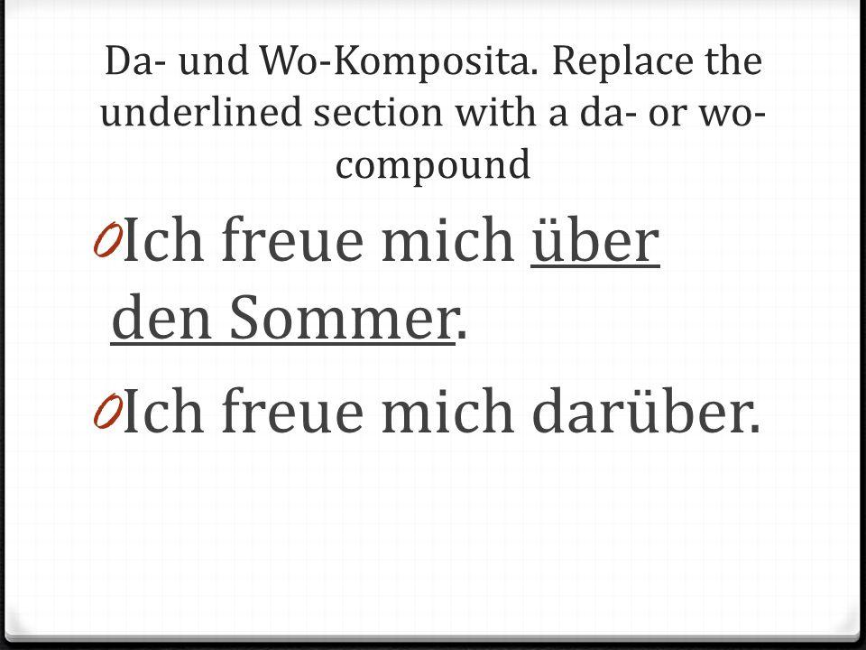 Da- und Wo-Komposita. Replace the underlined section with a da- or wo- compound 0 Ich freue mich über den Sommer. 0 Ich freue mich darüber.