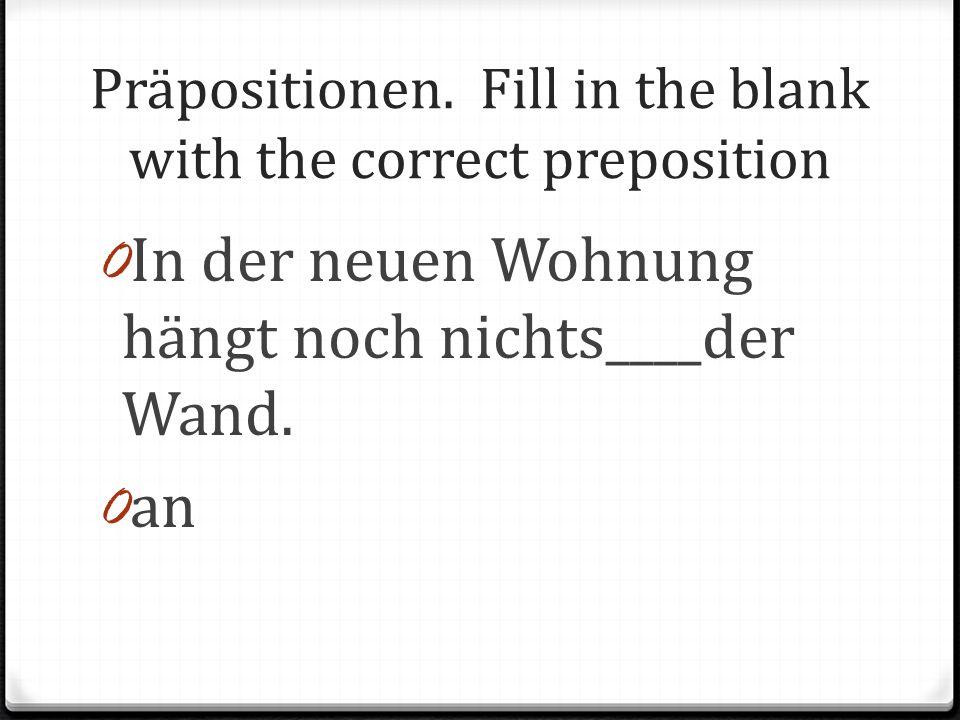 Präpositionen. Fill in the blank with the correct preposition 0 In der neuen Wohnung hängt noch nichts____der Wand. 0 an