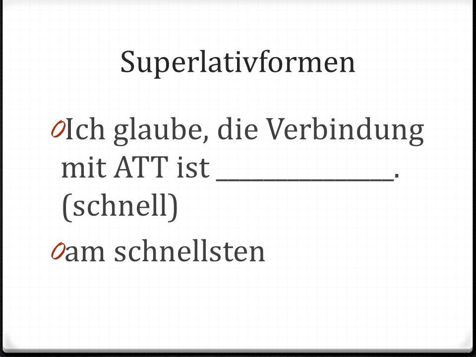 Superlativformen 0 Ich glaube, die Verbindung mit ATT ist _______________. (schnell) 0 am schnellsten
