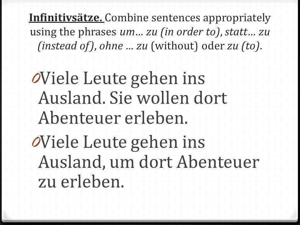 Infinitivsätze. Combine sentences appropriately using the phrases um… zu (in order to), statt… zu (instead of), ohne … zu (without) oder zu (to). 0 Vi