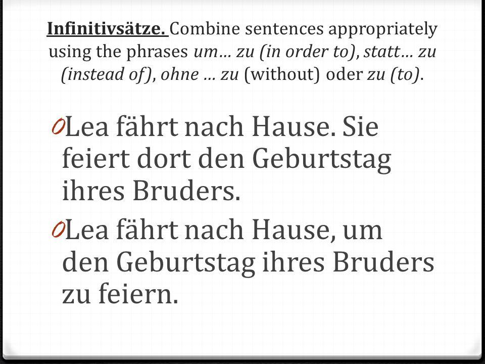 Infinitivsätze. Combine sentences appropriately using the phrases um… zu (in order to), statt… zu (instead of), ohne … zu (without) oder zu (to). 0 Le