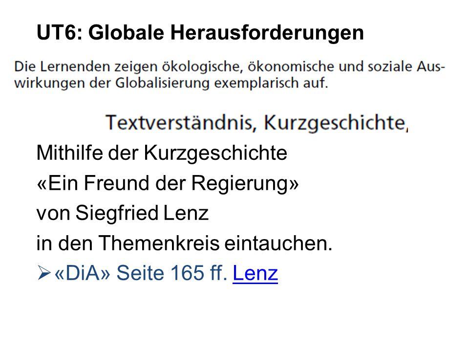 UT6: Globale Herausforderungen Mithilfe der Kurzgeschichte «Ein Freund der Regierung» von Siegfried Lenz in den Themenkreis eintauchen. «DiA» Seite 16