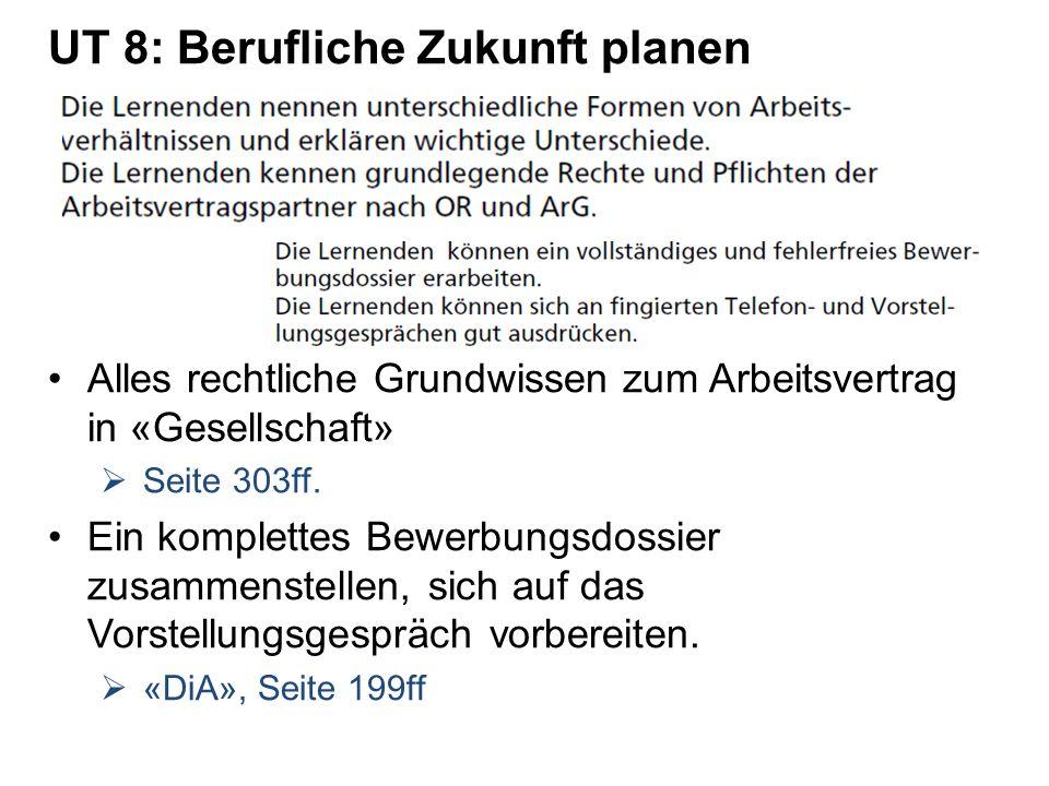 UT 8: Berufliche Zukunft planen Alles rechtliche Grundwissen zum Arbeitsvertrag in «Gesellschaft» Seite 303ff. Ein komplettes Bewerbungsdossier zusamm