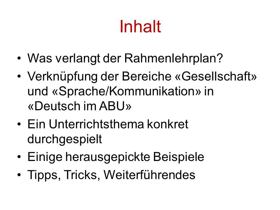 Inhalt Was verlangt der Rahmenlehrplan? Verknüpfung der Bereiche «Gesellschaft» und «Sprache/Kommunikation» in «Deutsch im ABU» Ein Unterrichtsthema k