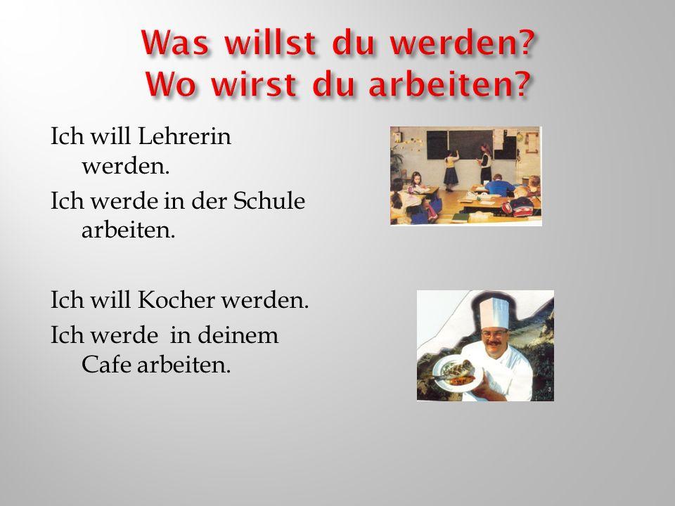 Ich will Lehrerin werden. Ich werde in der Schule arbeiten. Ich will Kocher werden. Ich werde in deinem Cafe arbeiten.
