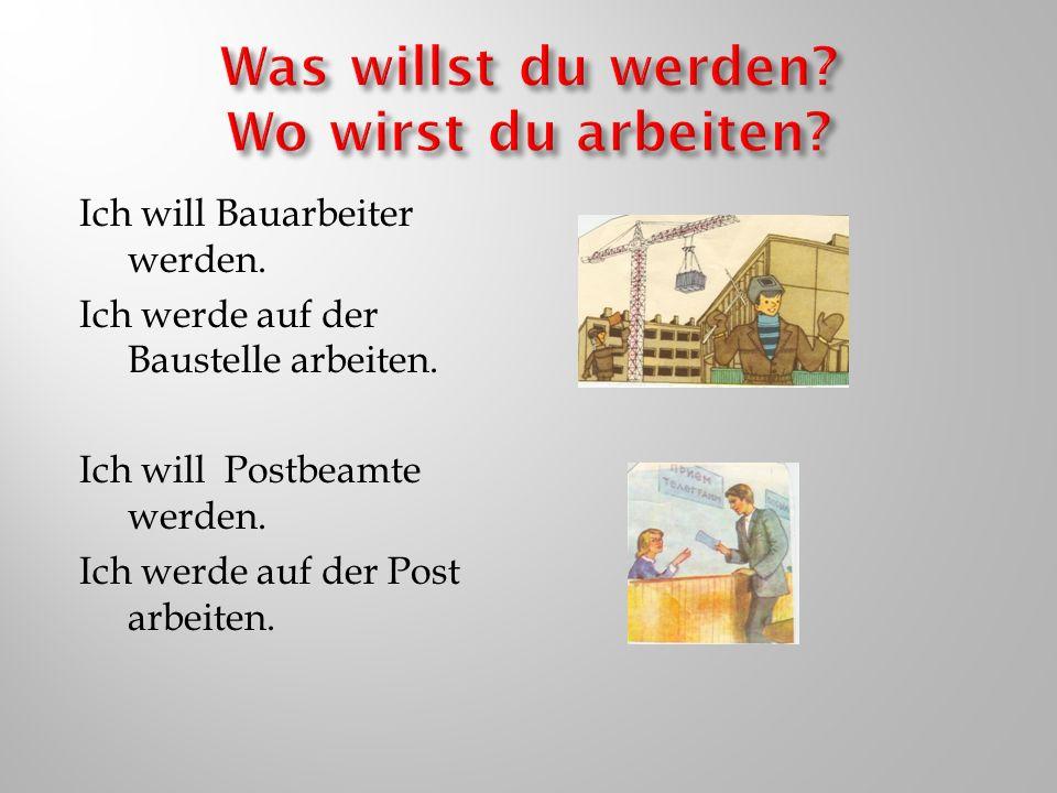 Ich will Bauarbeiter werden. Ich werde auf der Baustelle arbeiten. Ich will Postbeamte werden. Ich werde auf der Post arbeiten.