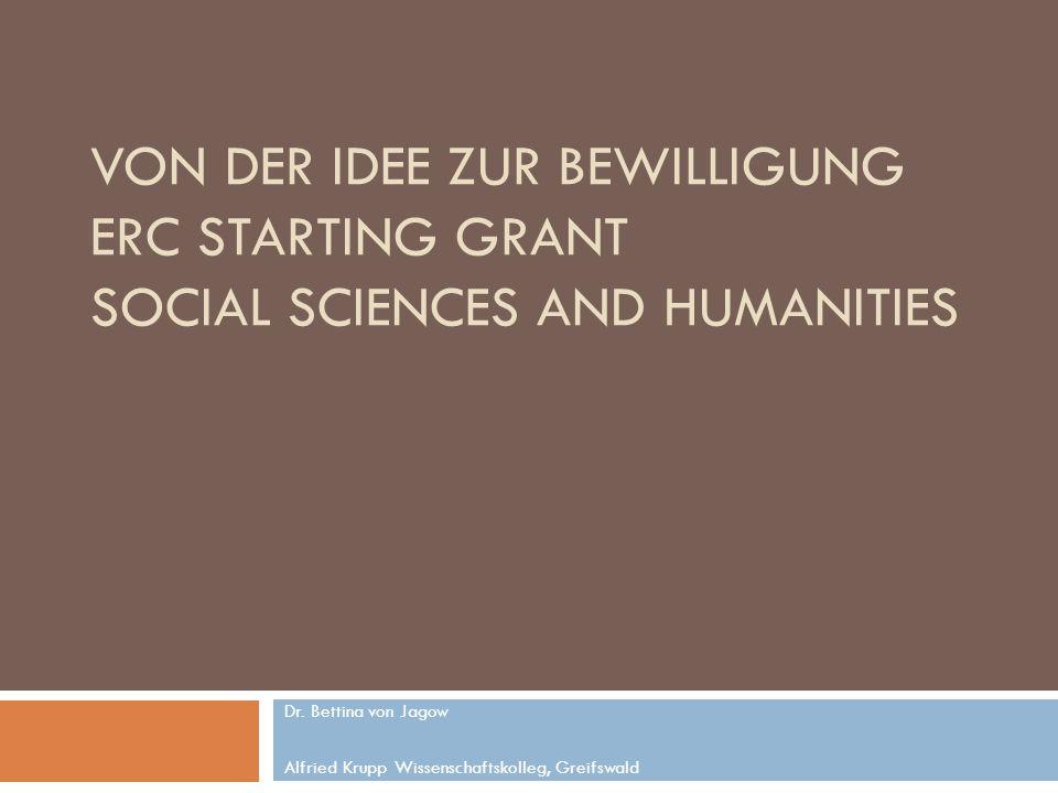 VON DER IDEE ZUR BEWILLIGUNG ERC STARTING GRANT SOCIAL SCIENCES AND HUMANITIES Dr. Bettina von Jagow Alfried Krupp Wissenschaftskolleg, Greifswald