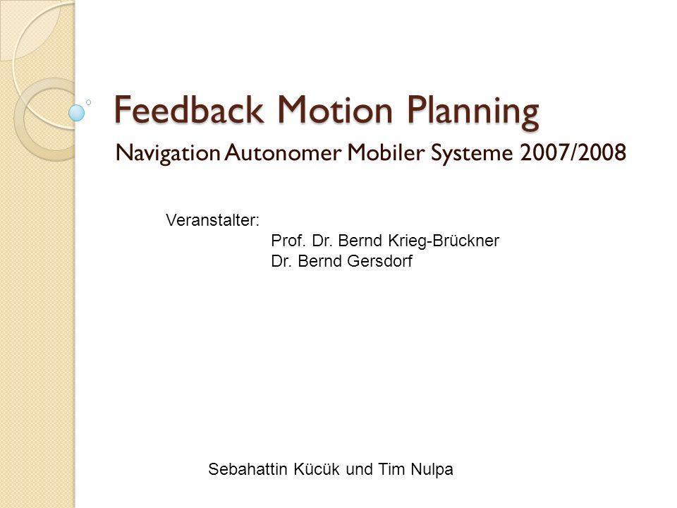 Feedback Motion Planning Navigation Autonomer Mobiler Systeme 2007/2008 Sebahattin Kücük und Tim Nulpa Veranstalter: Prof. Dr. Bernd Krieg-Brückner Dr