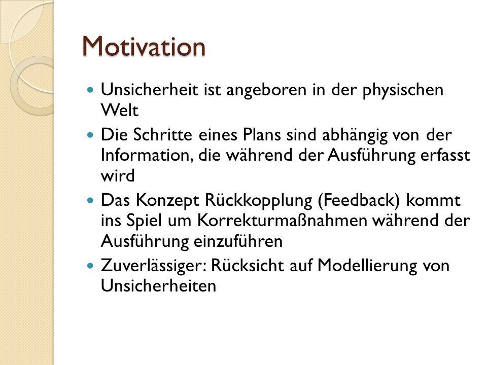 Motivation Unsicherheit ist angeboren in der physischen Welt Die Schritte eines Plans sind abhängig von der Information, die während der Ausführung er